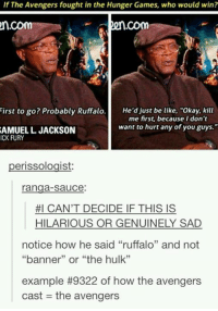 "- sif: If The Avengers fought in the Hunger Games, who would win?  n.Com  2n  First to go? Probably Ruffalo  He'd just be like, ""Okay, kill  me first, because I don't  want to hurt any of youguys.""  SAMUEL L JACKSON  ICK FURY  erissologist  ranga sauce  HI CAN'T DECIDE IF THIS IS  HILARIOUS OR GENUINELY SAD  notice how he said ""ruffalo"" and not  ""banner"" or ""the hulk""  example #9322 of how the avengers  cast the avengers - sif"
