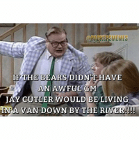 Younger people might not get this one 😂😂 search Chris Farley van down by the river on YouTube packers packersmeme gopackgo chrisfarley snl: IF THE BEARS DIDN T HAVE  AN AWFUL GM  JAY CUTLER WOULD BE LIVING  IN A VAN DOWN BY THE RIVER!!! Younger people might not get this one 😂😂 search Chris Farley van down by the river on YouTube packers packersmeme gopackgo chrisfarley snl