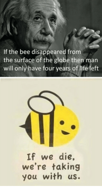 """Life, Tumblr, and Blog: If the bee disappeared from  the surface of the globe then man  will only have four years of life left  If we die,  we're taking  you with us. <p><a href=""""https://epicjohndoe.tumblr.com/post/175583362049/we-will-not-bee"""" class=""""tumblr_blog"""">epicjohndoe</a>:</p>  <blockquote><p>We Will Not Bee</p></blockquote>"""
