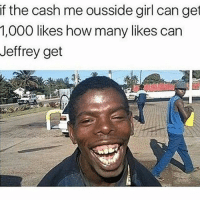 """Memes, Girl, and 🤖: if the cash me ousside girl can get  1,000 likes how many likes can  Jeffrey get COMMENT """" MAN """" LETTER BY LETTER. LAST COMMENT GETS A SHOUTOUT B @hoodlives"""