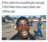 Bitch, Dude, and Trash: if the cash me ousside girl can get  1,000 likes how many likes can  Jeffrey get 1 Like = 1 Respek for my dude Jeffrey lackofbillz 💵💯 Comment: 🚮 if you think cash me ousside bitch and @lackofchillz are trash 💯