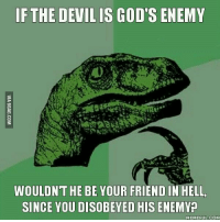 Velociraptor: IF THE DEVIL IS GOD  ENEMY  WOULDNT HE BE YOUR FRIEND IN HELL,  SINCE YOU DISOBEYED HIS ENEMY  MEMEFUL COM