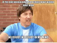 IF THE DNCWOULD HAVE PUT BERNIE IN WE WOULD  HAVE WON  NO DOUBT NO DOUBT IN MY MIND How r/all Has Been Reacting to Hillary Losing