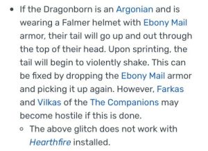 mangomage:The real Skyrim experience is innocently looking up a piece of armor and finding incredibly bizarre and specific bugs associated with it: . If the Dragonborn is an Argonian and is  wearing a Falmer helmet with Ebony Mail  armor, their tail will go up and out through  the top of their head. Upon sprinting, the  tail will begin to violently shake. This can  be fixed by dropping the Ebony Mail armor  and picking it up again. However, Farkas  and Vilkas of the The Companions may  become hostile if this is done.  o The above glitch does not work with  Hearthfire installed. mangomage:The real Skyrim experience is innocently looking up a piece of armor and finding incredibly bizarre and specific bugs associated with it