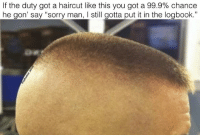 "Ass, Haircut, and Memes: If the duty got a haircut like this you got a 99.9% chance  he gon' say ""sorry man, I still gotta put it in the logbook."" Fuckin' heaux ass, no pussy gettin' ass, MCI doin' ass, general order recitin' ass, goin' to base chapel on Sunday ass, boots bloused between the first and second eyelet havin' ass, talkin' on the duty phone at parade rest ass, dog tag wearin' ass, Corps Values card in the left breast pocket havin' ass, keyword PEP ass, screamin' ""GOOD MORNING SIR!"" to every fuckin' officer that comes on deck ass, wearin' ya fuckin' dress blues on leave ass' non-white sock wearin' ass, skivie rolls covered and aligned in his wall locker ass, sleepin' at the POA ass nigga. Buddyfucker oafnation counterculture"