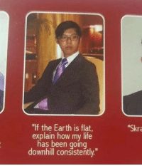"Dank, Life, and Earth: ""If the Earth is flat  explain how my life  has been going  downhill consistently.""  Skr How to shut down flat earth theory once and for all"