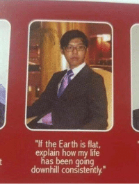 "Funny, Life, and Earth: ""If the Earth is flat,  explain how my life  has been going  downhill consistently."" Dude's got a point... https://t.co/tp5IINgF3Z"