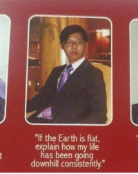 "Life, Earth, and Downhill: ""If the Earth is flat  explain how my life  has been going  downhill consistently"""