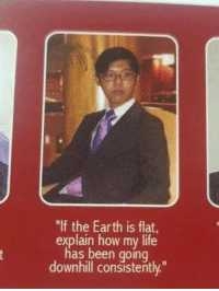 "Life, Earth, and Downhill: ""If the Earth is flat  explain how my life  has been goinq  downhill consistently."" MeIrl"