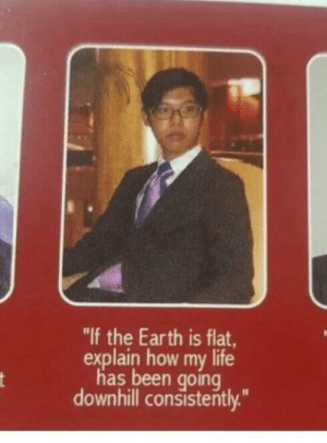 "Dank, Life, and Memes: ""If the Earth is flat,  explain how my life  has been going  downhill consisterntly. Meirl by Bob-Almighty MORE MEMES"