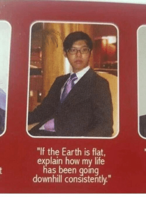 "me_irl by bubblebubloon MORE MEMES: ""If the Earth is flat,  explain how my life  has been going  downhill consistently.""  nt me_irl by bubblebubloon MORE MEMES"