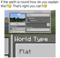 Earth, Game, and World: If the earth is round how do you explain  this? That's right you can't  Create New World  Gane Settings  Normal  Cheats  fAtways Day  Seed  Flay  Edit Settings  World Type  Game  Flat  Horld Type  Flat