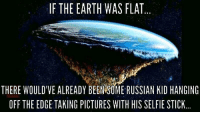 """Dank, Meme, and Selfie: IF THE EARTH WAS FLAT.  THERE WOULD'VE ALREADYBEEN ME RUSSIAN KID HANGING  OFF THE EDGE TAKING PICTURES WITH HIS SELFIE STICK.. <p>It&rsquo;s true via /r/dank_meme <a href=""""http://ift.tt/2hpXiTT"""">http://ift.tt/2hpXiTT</a></p>"""
