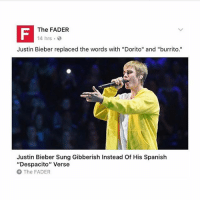 """Justin's version of despacito is ugly: IF The FADER  14 hrs  Justin Bieber replaced the words with """"Dorito"""" and """"burrito.""""  Justin Bieber Sung Gibberish Instead Of His Spanish  """"Despacito"""" Verse  The FADER Justin's version of despacito is ugly"""