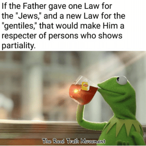 "Memes, The Real, and 🤖: If the Father gave one Law for  the ""Jews,"" and a new Law for the  ""gentiles,"" that would make Him a  respecter of persons who shows  partiality  The Real Truith Movement -LG"
