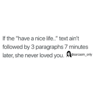 """SarcasmOnly: If the """"have a nice life.."""" text ain't  followed by 3 paragraphs 7 minutes  later,she never loved you. Rsacam on SarcasmOnly"""
