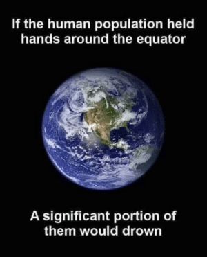 Big if true: If the human population held  hands around the equator  A significant portion of  them would drown Big if true