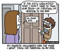 Dad, Halloween, and Kids: IF THE KID'S GROUNDED  AND I DON'T HAVE TO TAKE  HIM TRICK-OR-TREATING, I'M  HEADING To THE BAR.  OH,OKAv...  BYE... ~  channelate.com  MY FAVORITE HALLOWEEN WAS THE EAR  I WENT TRICK-OR-TREATING AS MY DAD. <p>Halloween.</p>