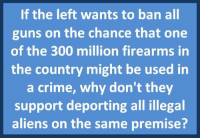Crime, Guns, and Memes: If the left wants to ban all  guns on the chance that one  of the 300 million firearms in  the country might be used in  a crime, why don't they  support deporting all illegal  aliens on the same premise? Great question!