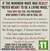"Arguing, Tumblr, and American: IF THE MINIMUM WAGE WAS REALLY  ""NEVER MEANT TO BE A LIVING WAGE,  THEN WHY DID FDR, THE PRESIDENT  WHO SIGNED IT INTO LAW IN 1938, SAY:  ""No business which depends for existence  on paying less than living wages to its workers  has any right to continue in this country  By living wages, I mean more than  the bare subsistence level  I mean the wages of a decent living  Franklin D. Roosevelt  IN SUPPORT OF AN  SHARE THIS IF YOU AGREE THAT  THERE'S NO JUSTIFICATION FORA  MINIMUM WAGE BELOW A LIVING WAGE!  $11  MINIMUM WAGE <p><a href=""http://addictinginfo.tumblr.com/post/83841892544/minimum-wage-should-be-linked-to-the-poverty"" class=""tumblr_blog"">addictinginfo</a>:</p>  <blockquote><p>Minimum wage should be linked to the poverty level. </p></blockquote>  <p>First of all FDR was a garbage president who threw American citizens in interment camps because of their race. I don't really think he should be your yardstick for human decency.</p><p>Second, I have never seen the goalposts move so often as they do when people are defining what constitutes a ""living wage"". Labor is a commodity, and it's one of the only commodities that people argue should have a fixed price regardless of its actual worth. If I told you that apples should always be at least $10 no matter what, you would laugh at me. But all labor is worth $15 an hour?</p>"