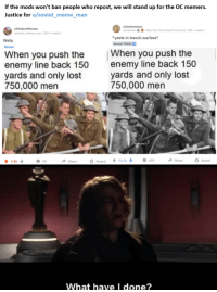 Meme, Memes, and Reddit: If the mods won't ban people who repost, we will stand up for the OC memers.  Justice for u/soviet_meme_man  /HistoryMemes  u/soviet_meme man 28d-i.redd.it  r/dankmemes  u/Kryzíven圖罍. Plain Text Flair [Insert Your Own-20h . İ.reddit  yeets in trench warfare*  Normie TRASH  Welp  Memes  When you push the  enemy line back 150  yards and only lost  750,000 men  When you push the  enemy line back 150  yards and only lost  750,000 men  Share  O Award 53.3437  ShareAward  4.8k  59  What have I done?