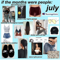 "Instagram, Kylie Jenner, and Fish: if the months were people:  @woahtherememes  July  JOHN GREEN  modern-day regina george  basically an instagram baddie  thinks she's all that  arianagrande  3,241 1,374  posts  Mcssage  really hot but shallow  NI  stans kylie jenner 5,007 Likes, 77 Comments - Fish (@slightlyanxiousfish) on Instagram: ""July is literally my cousin who coincidently was born in July. This was made by @woahtherememes go…"""