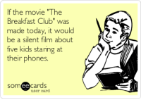 "The Breakfast Club: If the movie ""The  Breakfast Club"" was  made today, it would  be a silent film about  five kids staring at  their phones.  ee  cards  user card"