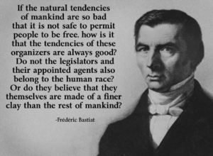 Statists BTFO: If the natural tendencies  of mankind are so bad  that it is not safe to permit  people to be free, how is it  that the tendencies of these  organizers are always good?  Do not the legislators and  their appointed agents also  belong to the human race?  Or do they believe that they  themselves are made of a finer  clay than the rest of mankind?  -Frédéric Bastiat Statists BTFO