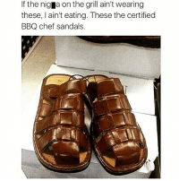 Facts, Friends, and Chef: If the nig a on the grill ain't wearing  these, I ain't eating. These the certified  BBQ chef sandals. FACTS 😂🔥 @funnyblack.s ➡️ TAG 5 FRIENDS ➡️ TURN ON POST NOTIFICATIONS