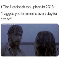 """Meme, Memes, and Notebook: If The Notebook took place in 2018  """"I tagged you in a meme every day for  a year.""""  rhoughts. Erom dalias Tag me in memes so I know it's real 💕"""