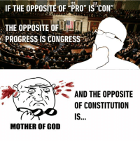 "Pros are good. Cons are not. https://9gag.com/gag/a8yg053/sc/savage?ref=fbpic: IF THE OPPOSITE OF PRO"" IS CON  THE OPPOSITE OF  PROGRESS IS CONGRESS  AND THE OPPOSITE  OF CONSTITUTION  MOTHER OF GOD Pros are good. Cons are not. https://9gag.com/gag/a8yg053/sc/savage?ref=fbpic"
