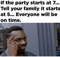 Smartest thing ever! 😂: If the party starts at  Tell your family it starts  at 5... Everyone will be  on time.  Fri Smartest thing ever! 😂
