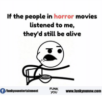 Alive, Memes, and Horror Movies: If the people in  horror movies  listened to me,  they'd still be alive  MTA  FUNK  Ifunkyouentertainment  YOU  www.funkyounow.com