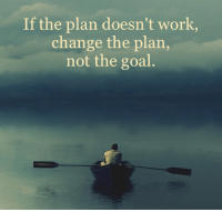 Life, Memes, and Work: If the plan doesn't work,  change the plan,  not the goal Knowing exactly what you want for your life is everything. There are many paths that will take you there. Be open and receptive adjusting your steps along the way but always be steadfast in your goal. Your highest ideal for your life.