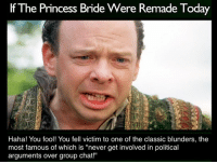 """I made this just so I could send it to my theater group chat after the debates. It promptly started a new debate.: If The Princess Bride Were Remade Today  Tod  Haha! You fool! You fell victim to one of the classic blunders, the  most famous of which is """"never get involved in political  arguments over group chat! I made this just so I could send it to my theater group chat after the debates. It promptly started a new debate."""