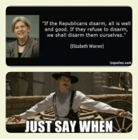 """~brown: """"If the Republicans disarm, all is well  and good. If they refuse to disarm,  we shall disarm them ourselves.""""  (Elizabeth Warren)  izquotes.com  JUST SAY WHEN ~brown"""
