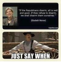 """2nd Amendment: """"If the Republicans disarm, all is well  and good. If they refuse to disarm,  we shall disarm them ourselves.""""  (Elizabeth Warren)  izquotes.com  JUST SAY WHEN 2nd Amendment"""