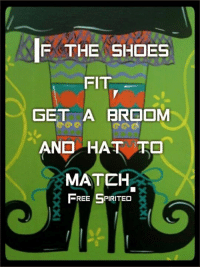 Ha! Sounds like a perfect plan!: IF THE SHOES  FIT  GET A BROOM  AND HAT TO  MATEH  FREE SPIRITED Ha! Sounds like a perfect plan!