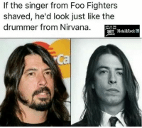 Foo Fighters, Memes, and Nirvana: If the singer from Foo Fighters  shaved, he'd look just like the  drummer from Nirvana.  LIFE IS TOG  FOR.  SHIT Metal&Rock f  USIC