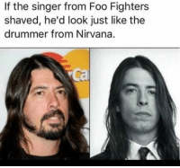 Foo Fighters, Memes, and Nirvana: If the singer from Foo Fighters  shaved, he'd look just like the  drummer from Nirvana. 🤔