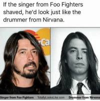 Foo Fighters, Memes, and Nirvana: If the singer from Foo Fighters  shaved, he'd look just like the  drummer from Nirvana.  Singer from Foo Fighters Totall  Drummer from Nirvana Crazy