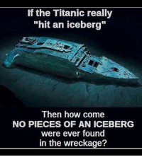"Titanic, How, and The Titanic: If the Titanic really  ""hit an iceberg""  Then how come  NO PIECES OF AN ICEBERG  were ever found  in the wreckage? <p>Año nuevo, respuestas claras</p>"