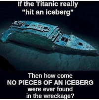 "Memes, Titanic, and Wow: If the Titanic really  ""hit an iceberg""  Then how come  NO PIECES OF AN ICEBERG  were ever found  in the wreckage? wow 🧐🧐🧐🧐😩😩😩😩👏👏👏so insightful"
