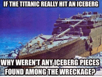 Memes, Titanic, and 🤖: IF THE TITANIC REALLY HIT AN ICEBERG  WHY WEREN'T ANY ICEBERG PIECES  FOUNDAMONG THE WRECKAGE Checkmate.