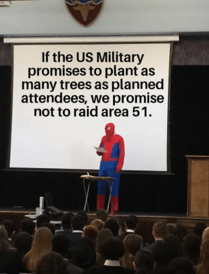 Its a promise.: If the US Military  promises to plant as  many trees as planned  attendees, we promise  not to raid area 51 Its a promise.