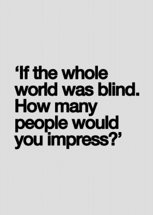 """how many people: If the whole  wond was blind.  How many  people would  you impress?"""""""