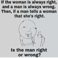 Memes, Anyone Know, and 🤖: If the woman is always right,  and a man is always wrong.  Then, if a man tells a woman  that she's right.  Is the man right  or wrong? Anyone know this one? 😕 ➖➖➖➖➖➖➖➖➖➖➖➖ New follower? Welcome to my page! ➖➖➖➖➖➖➖➖➖➖➖➖ Subscribe to my YouTube channel (link in bio) ➖➖➖➖➖➖➖➖➖➖➖➖ Follow my partners please :) @brozbncgaming @BigM3atyCLAWZZ @memika_ops @nbk_nation_ ➖➖➖➖➖➖➖➖➖➖➖➖ Follow my other page ↓ @tylerputnam2.0 ➖➖➖➖➖➖➖➖➖➖➖➖ ⬇Ignore These⬇ gamer gaming games cod callofduty blackops3 fallout4 darksouls3 xbox playstation youtube youtuber meme blackops2 codmeme funnymeme codghosts dankmemes gamingmeme modernwarfare pokemongo runescape