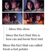 God, Memes, and Tumblr: If the word of god is revealed  a keeper of the word will awaken  Like this hot potato right here  Please stop that  bless this show  bless the fact that this is  how cas and kevin first met  Bless the fact that cas called  Kevin a hot potato supernatural spn spnfamily castiel mishacollins cockles destiel deanwinchester samwinchester marksheppard crowley jensenackles jaredpadalecki winchester sabriel twistandshout osricchau superwholock bobbysinger teamfreewill fandom markpellegrino impala casifer alwayskeepfighting akf tumblr robbenedict chuckshurley spncast