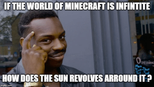 Funny, Minecraft, and World: IF THE WORLD OF MINECRAFT IS INFINTITE  OPening  Mon  Tut-Thur  Tri-Sal  HOW DOES THE SUN REVOLVES ARROUND IT?  imgflip.com Think about it