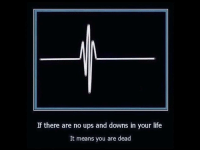 Life, True, and Ups: If there are no ups and downs in your life  It means you are dead <p>This is true on many levels.</p>